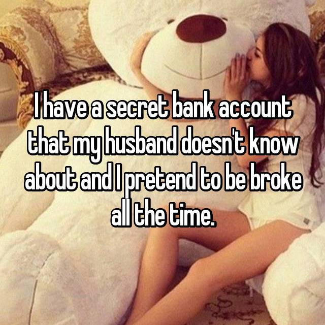 I have a secret bank account that my husband doesn't know about and I pretend to be broke all the time.