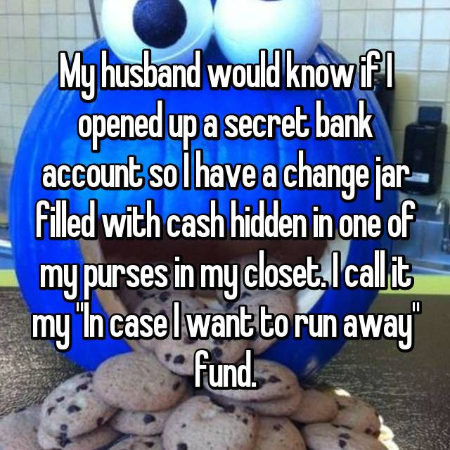 "My husband would know if I opened up a secret bank account so I have a change jar filled with cash hidden in one of my purses in my closet. I call it my ""In case I want to run away"" fund."