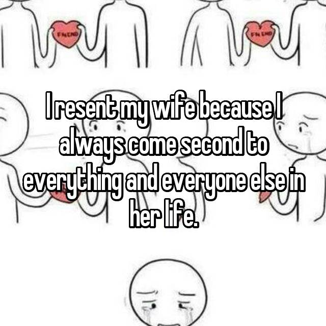 I resent my wife because I always come second to everything and everyone else in her life.