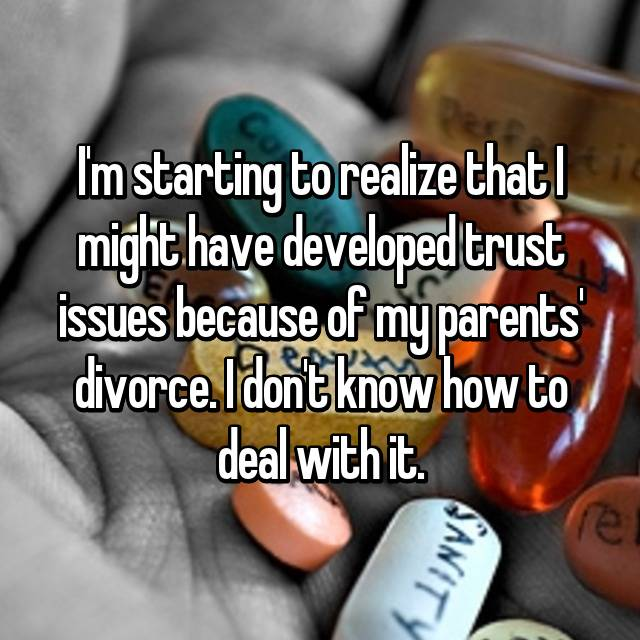 I'm starting to realize that I might have developed trust issues because of my parents' divorce. I don't know how to deal with it.