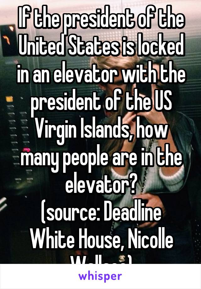 If the president of the United States is locked in an elevator with the president of the US Virgin Islands, how many people are in the elevator? (source: Deadline White House, Nicolle Wallace)