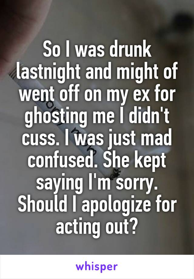 So I was drunk lastnight and might of went off on my ex for ghosting me I didn't cuss. I was just mad confused. She kept saying I'm sorry. Should I apologize for acting out?