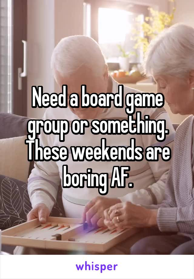 Need a board game group or something. These weekends are boring AF.