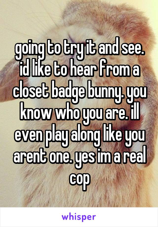 going to try it and see. id like to hear from a closet badge bunny. you know who you are. ill even play along like you arent one. yes im a real cop