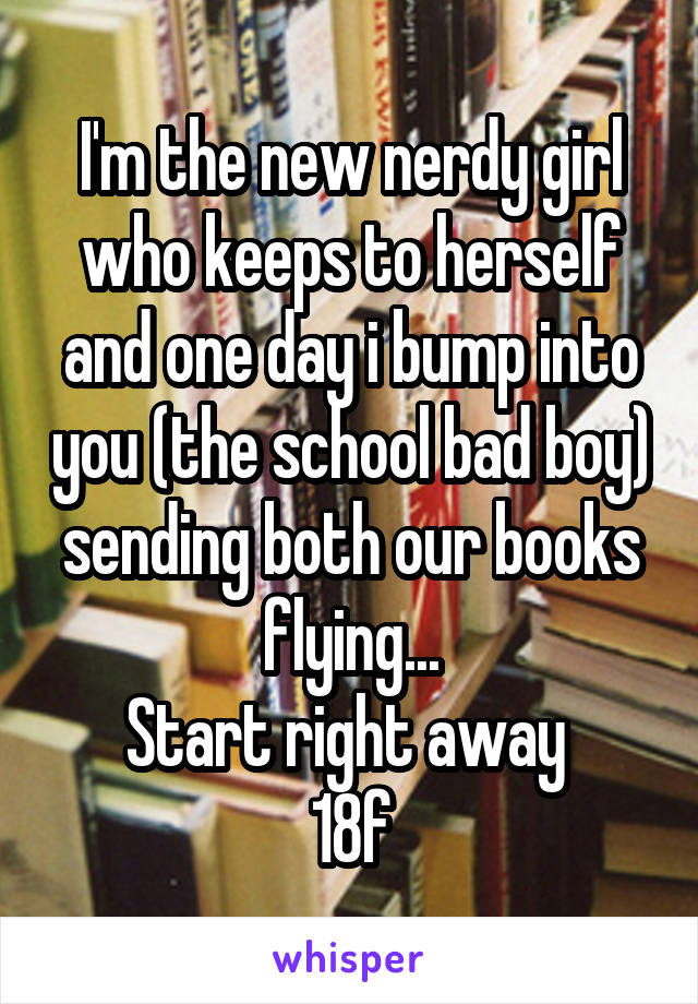 I'm the new nerdy girl who keeps to herself and one day i bump into you (the school bad boy) sending both our books flying... Start right away  18f