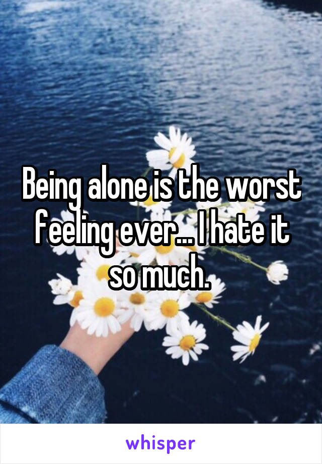 Being alone is the worst feeling ever... I hate it so much.