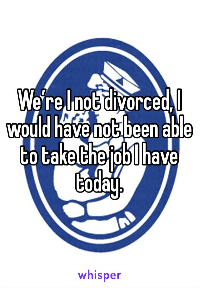 We're I not divorced, I would have not been able to take the job I have today.