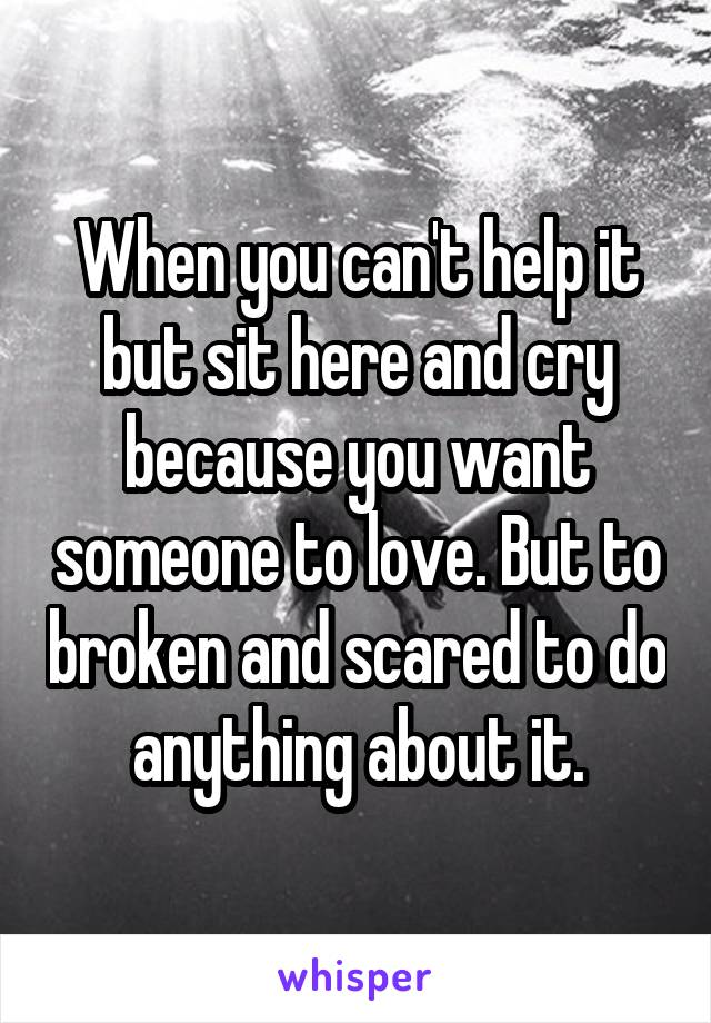 When you can't help it but sit here and cry because you want someone to love. But to broken and scared to do anything about it.