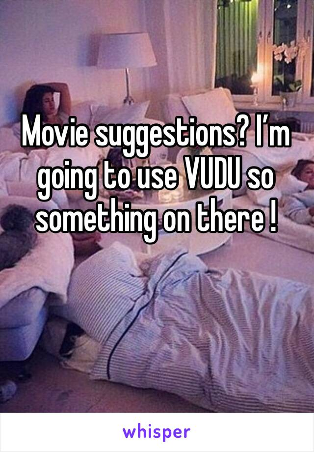 Movie suggestions? I'm going to use VUDU so something on there !
