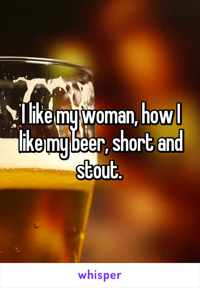 I like my woman, how I like my beer, short and stout.