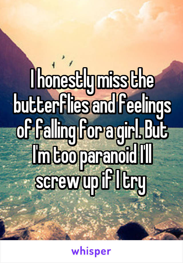 I honestly miss the butterflies and feelings of falling for a girl. But I'm too paranoid I'll screw up if I try