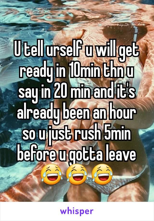 U tell urself u will get ready in 10min thn u say in 20 min and it's already been an hour so u just rush 5min before u gotta leave 😂😂😂