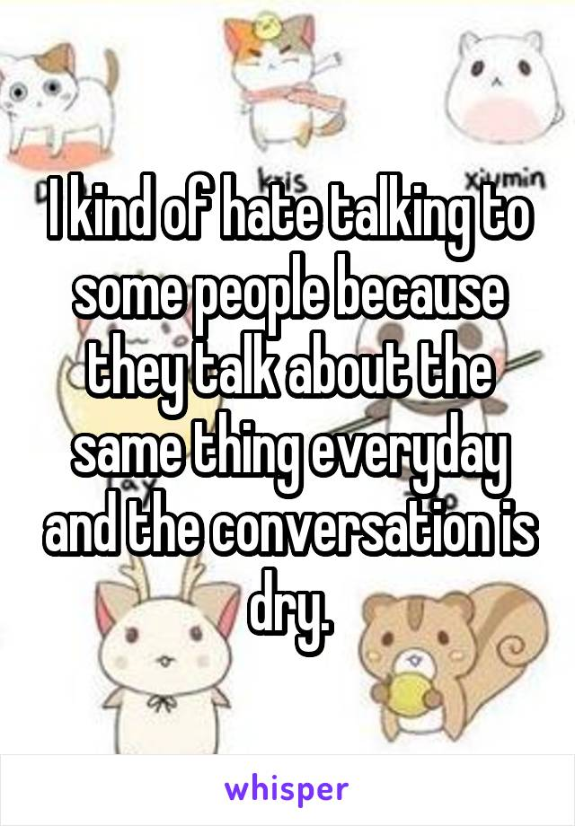 I kind of hate talking to some people because they talk about the same thing everyday and the conversation is dry.