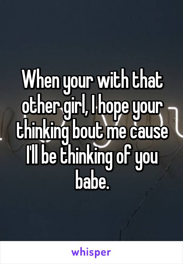 When your with that other girl, I hope your thinking bout me cause I'll be thinking of you babe.