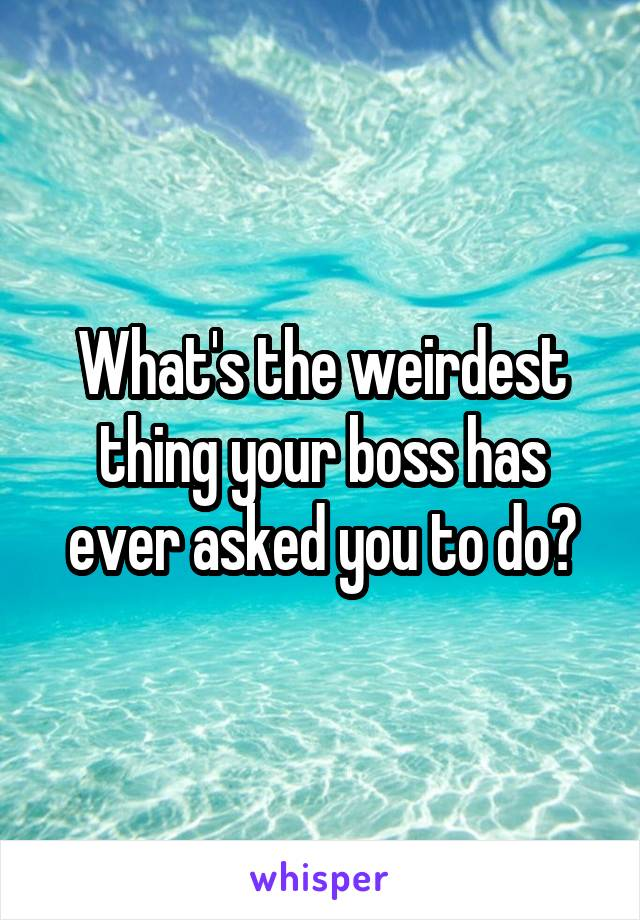 What's the weirdest thing your boss has ever asked you to do?