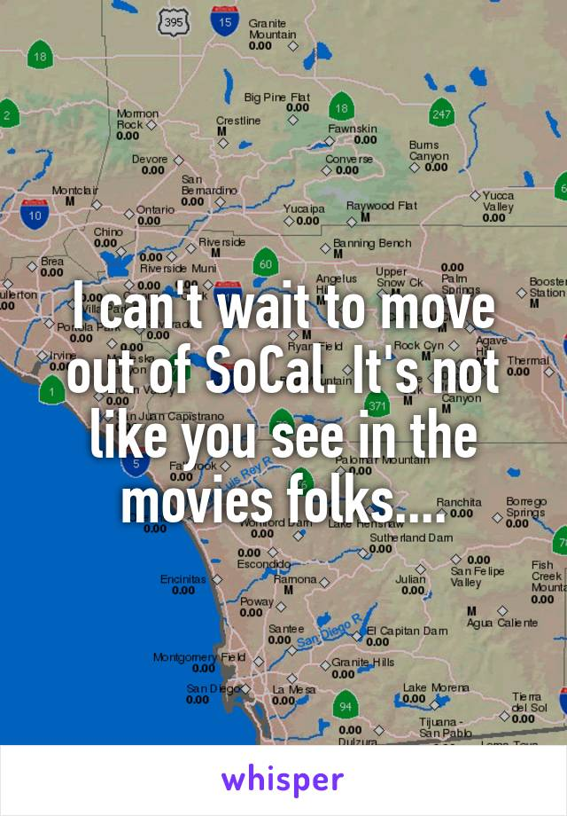 I can't wait to move out of SoCal. It's not like you see in the movies folks....