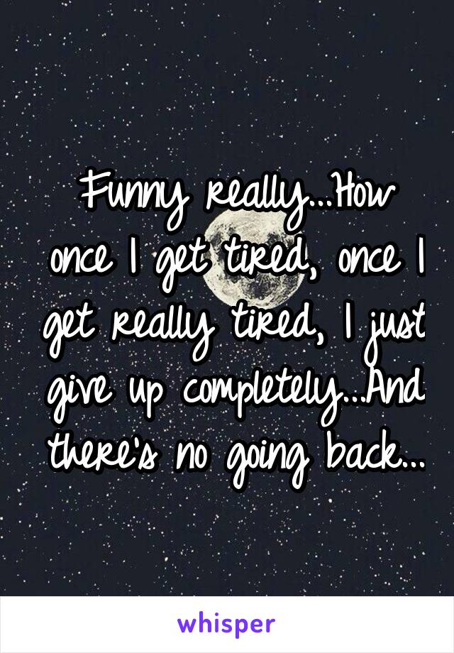 Funny really...How once I get tired, once I get really tired, I just give up completely...And there's no going back...