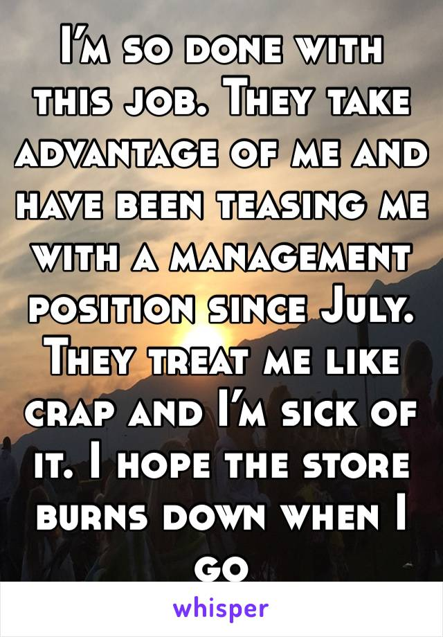 I'm so done with this job. They take advantage of me and have been teasing me with a management position since July. They treat me like crap and I'm sick of it. I hope the store burns down when I go