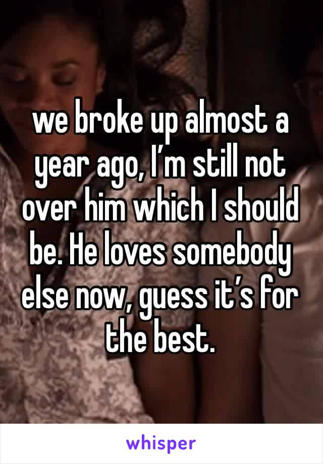 we broke up almost a year ago, I'm still not over him which I should be. He loves somebody else now, guess it's for the best.