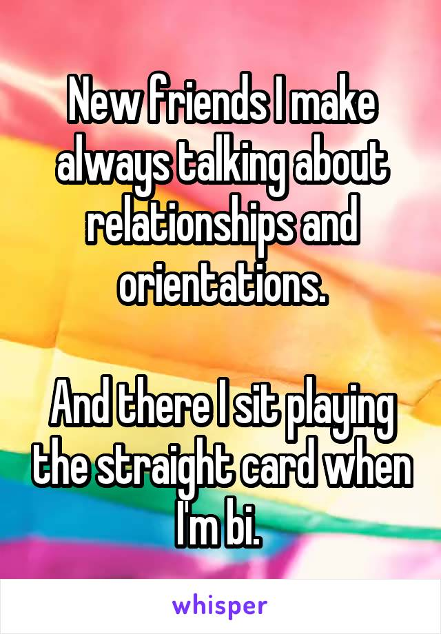 New friends I make always talking about relationships and orientations.  And there I sit playing the straight card when I'm bi.