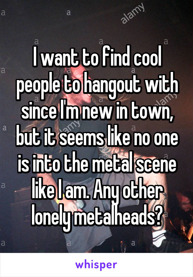 I want to find cool people to hangout with since I'm new in town, but it seems like no one is into the metal scene like I am. Any other lonely metalheads?