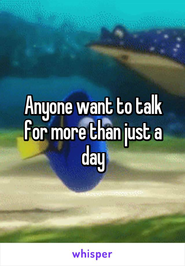 Anyone want to talk for more than just a day