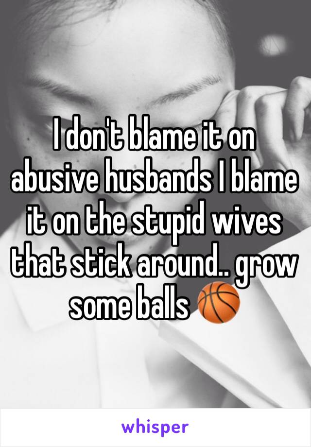 I don't blame it on abusive husbands I blame it on the stupid wives that stick around.. grow some balls 🏀