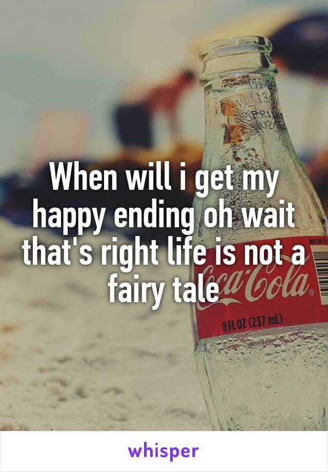 When will i get my happy ending oh wait that's right life is not a fairy tale