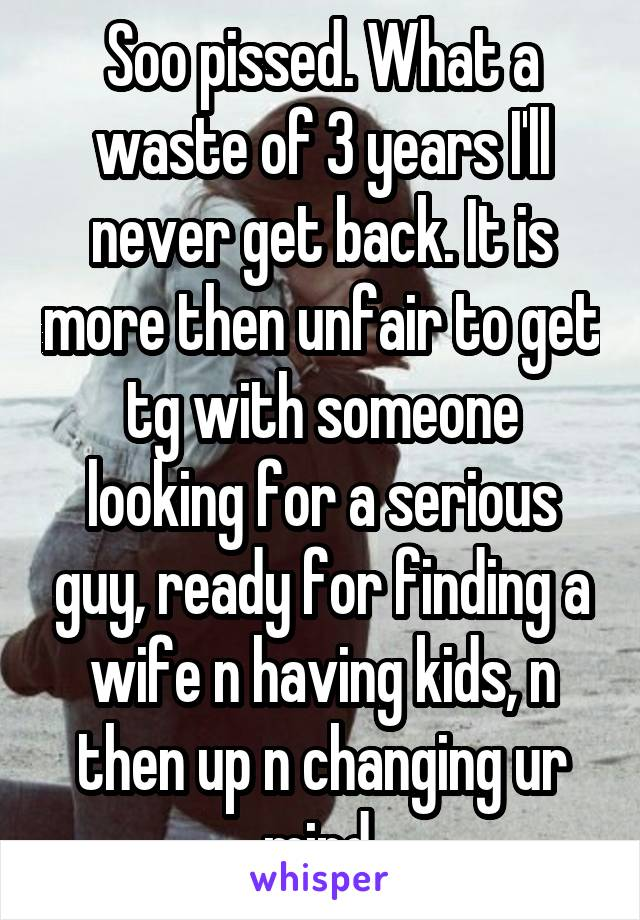 Soo pissed. What a waste of 3 years I'll never get back. It is more then unfair to get tg with someone looking for a serious guy, ready for finding a wife n having kids, n then up n changing ur mind.