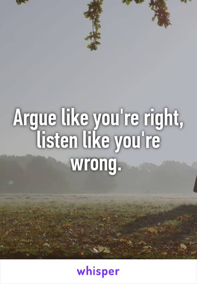 Argue like you're right, listen like you're wrong.