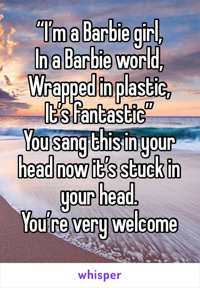 """I'm a Barbie girl,  In a Barbie world, Wrapped in plastic, It's fantastic"" You sang this in your head now it's stuck in your head. You're very welcome"
