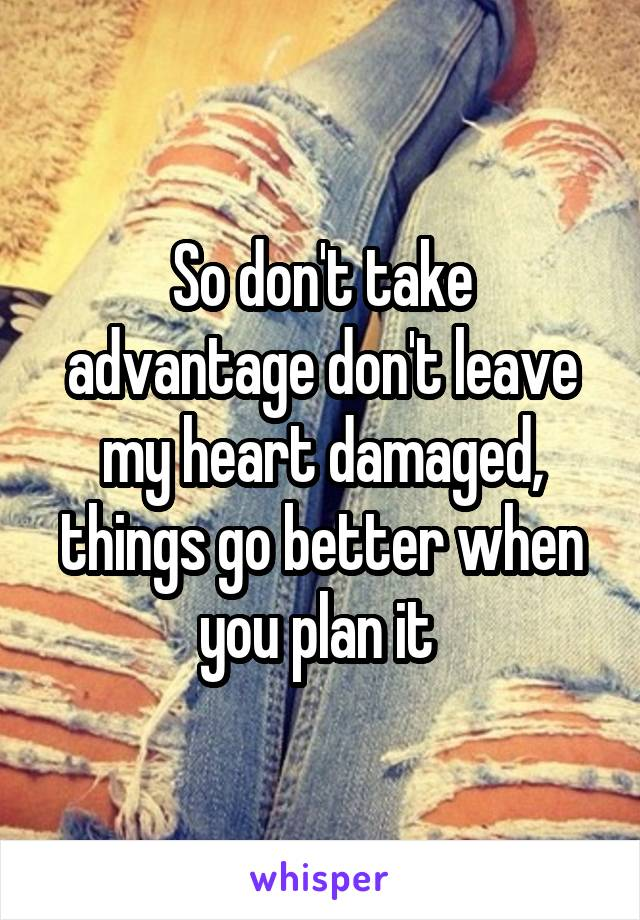 So don't take advantage don't leave my heart damaged, things go better when you plan it