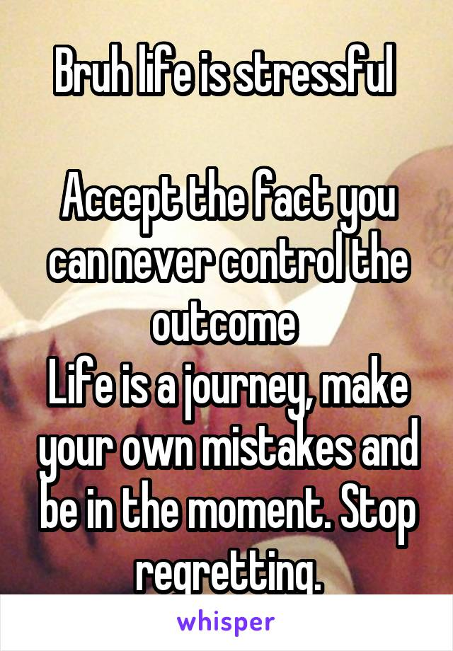Bruh life is stressful   Accept the fact you can never control the outcome  Life is a journey, make your own mistakes and be in the moment. Stop regretting.