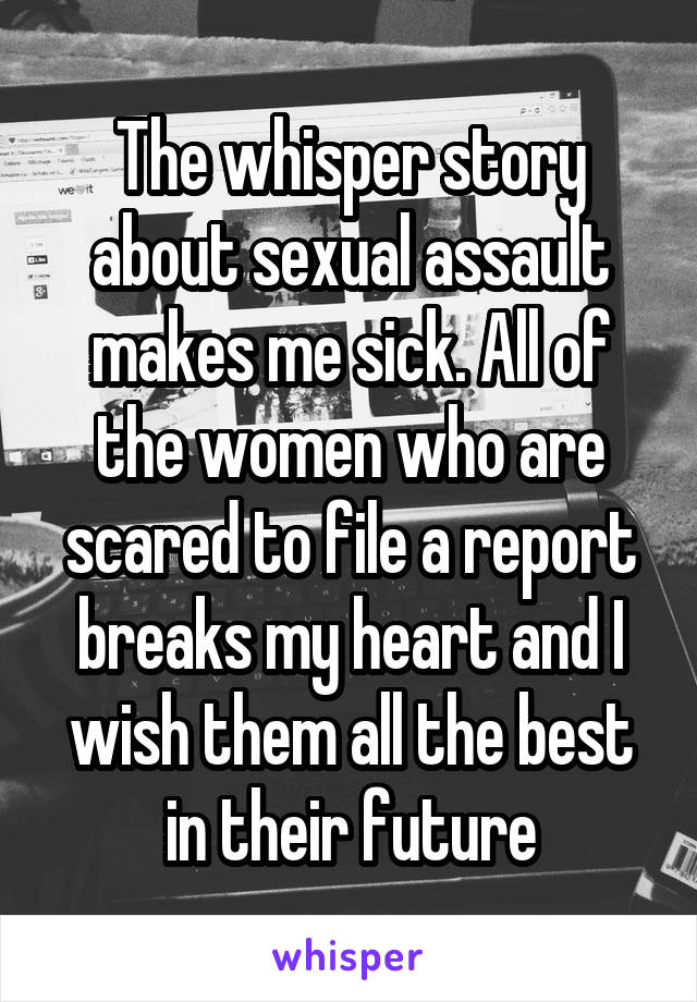 The whisper story about sexual assault makes me sick. All of the women who are scared to file a report breaks my heart and I wish them all the best in their future