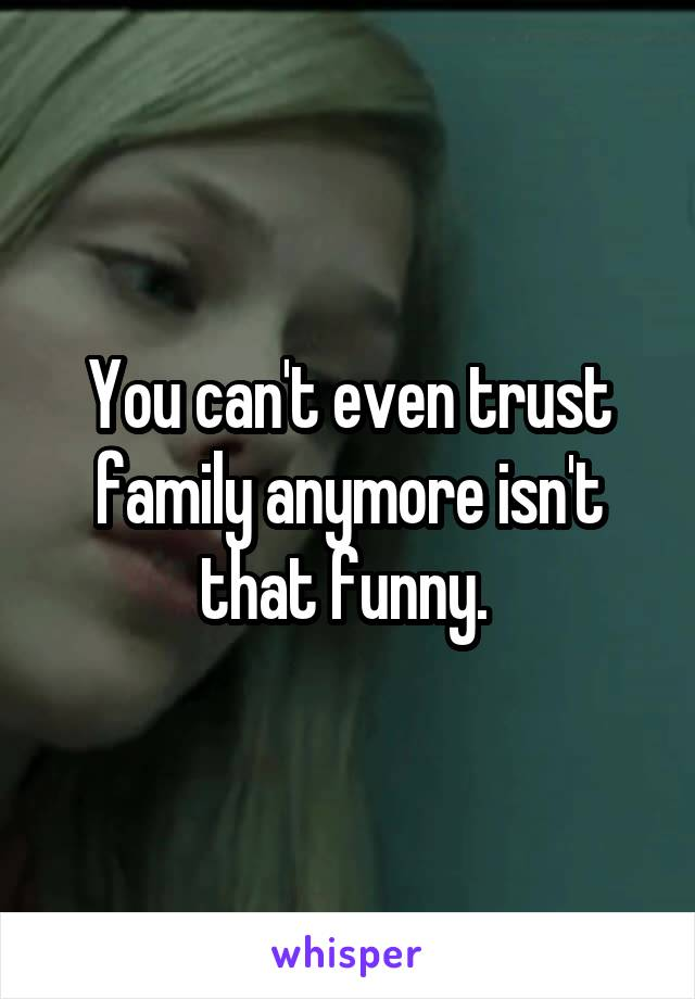You can't even trust family anymore isn't that funny.