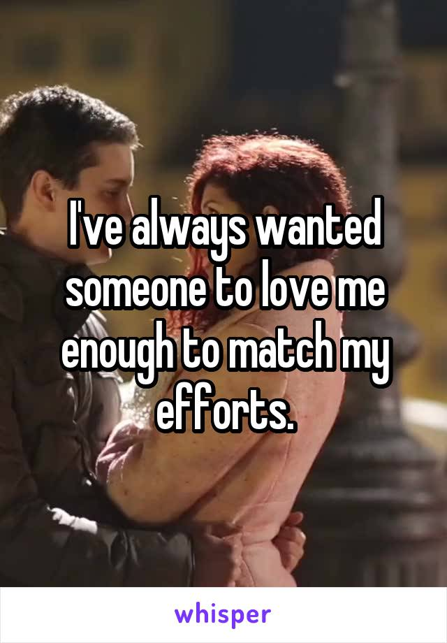 I've always wanted someone to love me enough to match my efforts.