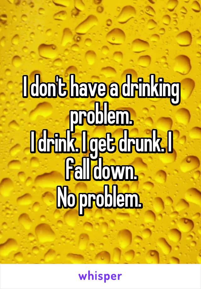 I don't have a drinking problem. I drink. I get drunk. I fall down. No problem.