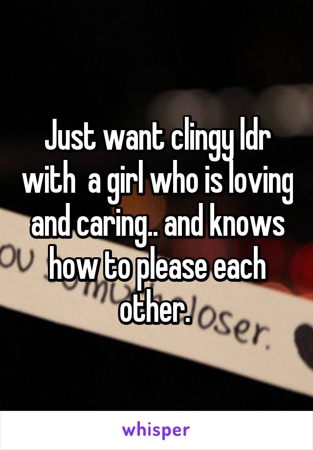 Just want clingy ldr with  a girl who is loving and caring.. and knows how to please each other.