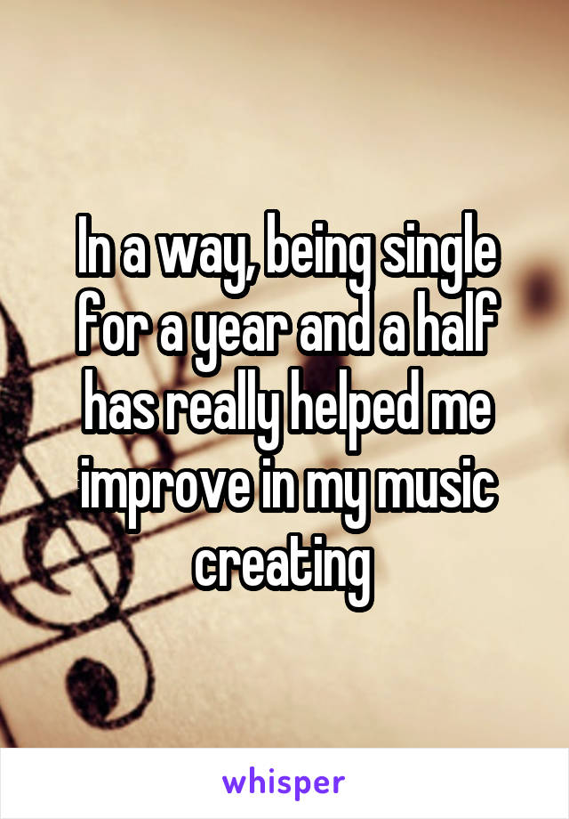In a way, being single for a year and a half has really helped me improve in my music creating