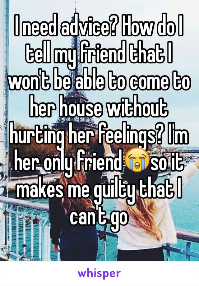I need advice? How do I tell my friend that I won't be able to come to her house without hurting her feelings? I'm her only friend😭so it makes me guilty that I can't go