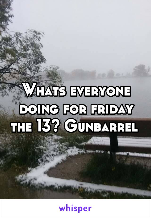 Whats everyone doing for friday the 13? Gunbarrel