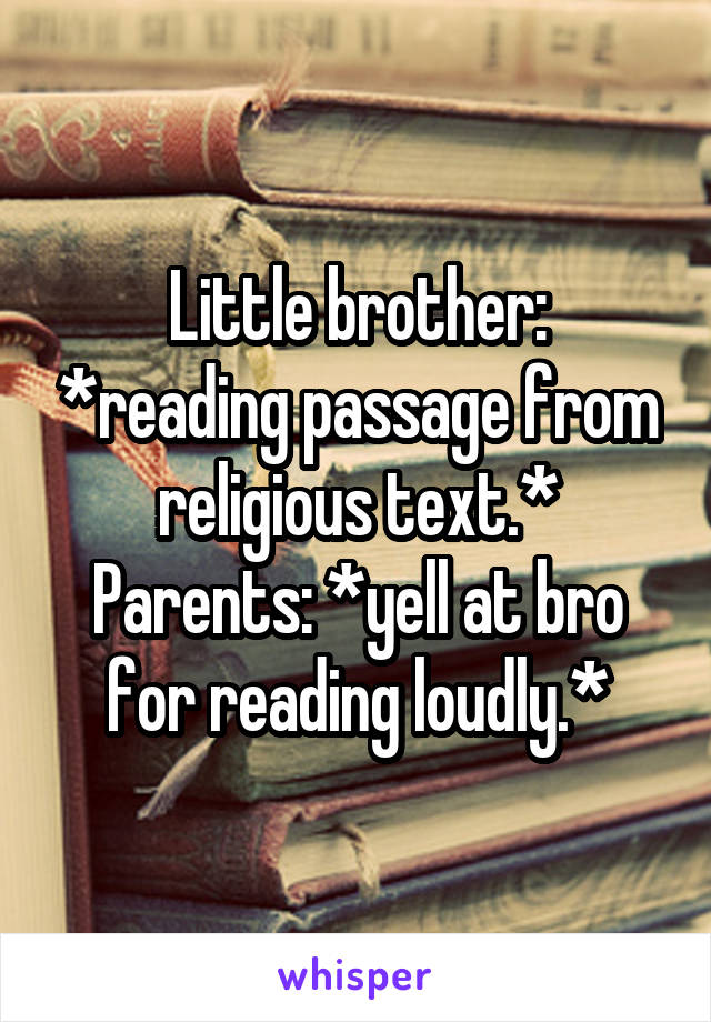 Little brother: *reading passage from religious text.* Parents: *yell at bro for reading loudly.*