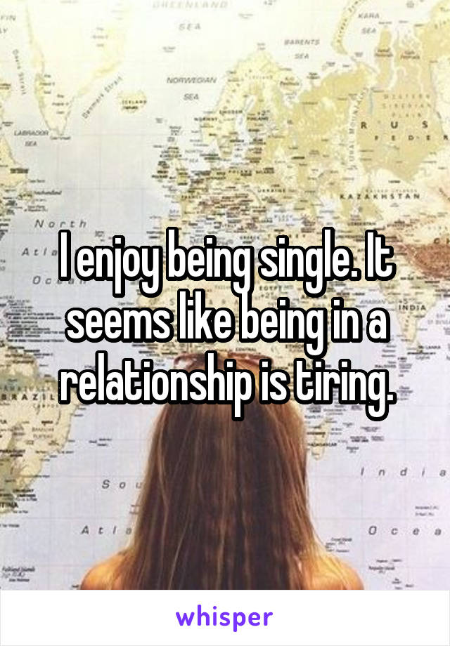 I enjoy being single. It seems like being in a relationship is tiring.