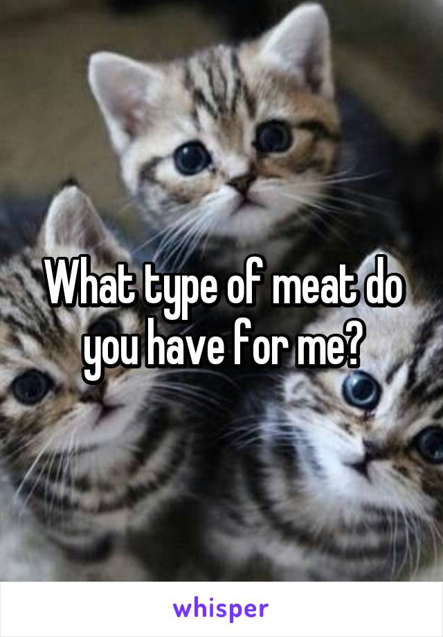 What type of meat do you have for me?