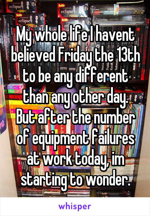 My whole life I havent believed Friday the 13th to be any different than any other day. But after the number of equipment failures at work today, im starting to wonder.