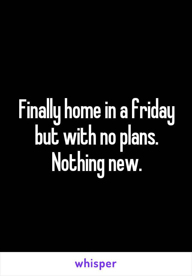 Finally home in a friday but with no plans. Nothing new.