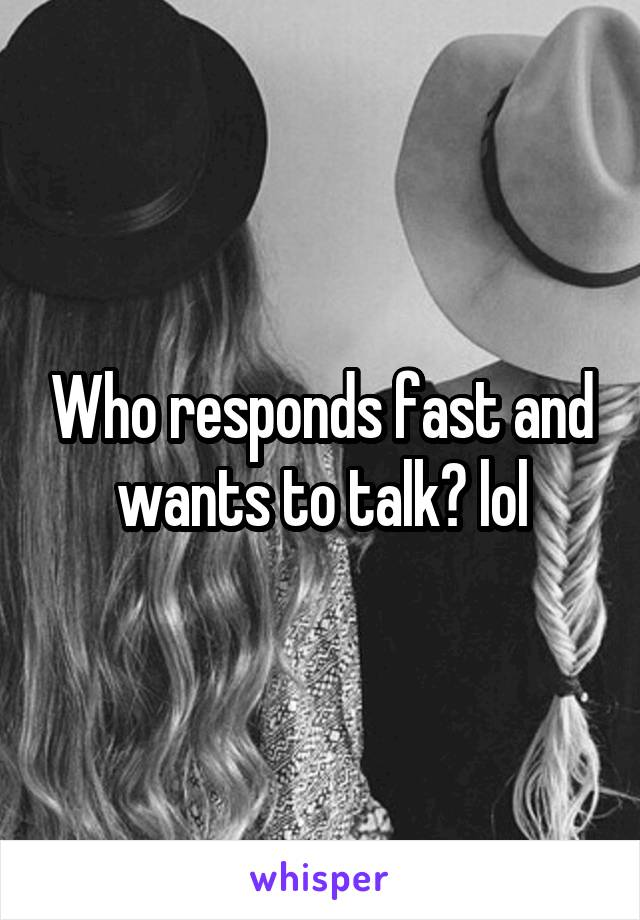 Who responds fast and wants to talk? lol