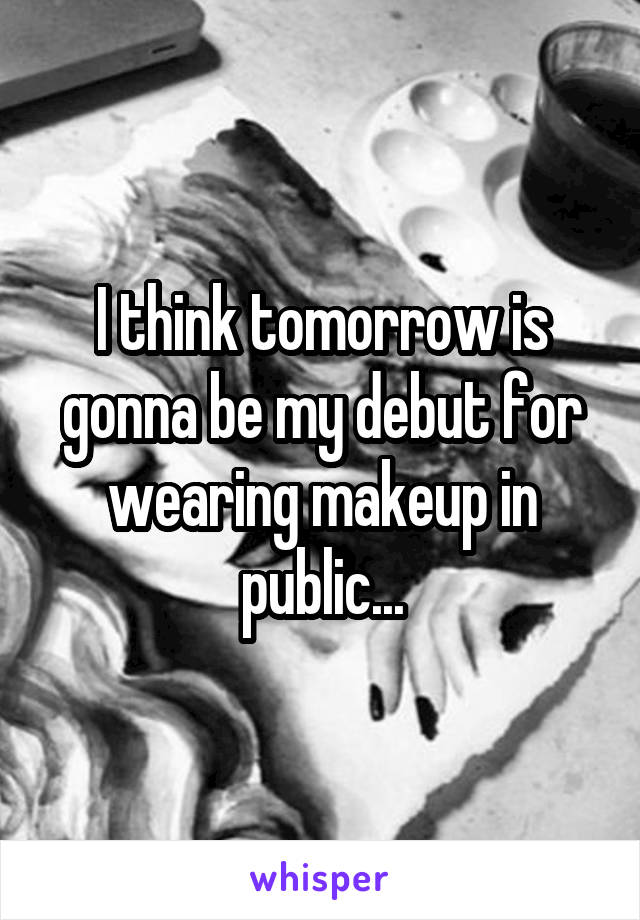 I think tomorrow is gonna be my debut for wearing makeup in public...