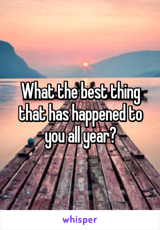 What the best thing that has happened to you all year?