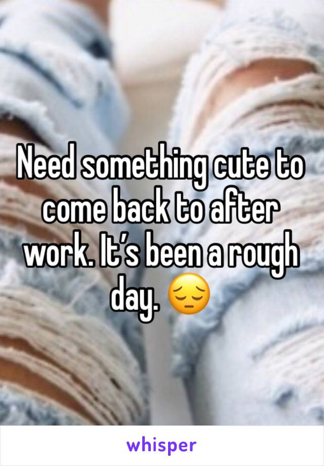 Need something cute to come back to after work. It's been a rough day. 😔